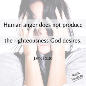Human anger does not produce the righteousness God desires. James 1:20